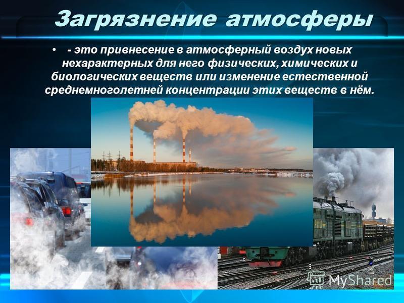 Загрязнение атмосферы - это привнесение в атмосферный воздух новых нехарактерных для него физических, химических и биологических веществ или изменение естественной среднемноголетней концентрации этих веществ в нём.