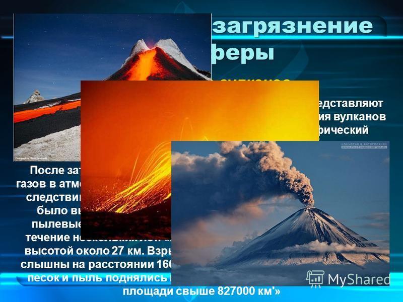 Естественное загрязнение атмосферы Естественные источники загрязнения атмосферы представляют собой такие грозные явления природы, как извержения вулканов и пыльные бури. Как правило они носят катастрофический характер. При извержении вулканов в атмос