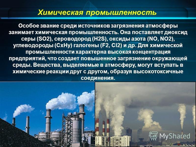 Химическая промышленность Особое звание среди источников загрязнения атмосферы занимает химическая промышленность. Она поставляет диоксид серы (SO2), сероводород (H2S), оксиды азота (NO, NO2), углеводороды (СxНy) галогены (F2, Сl2) и др. Для химическ
