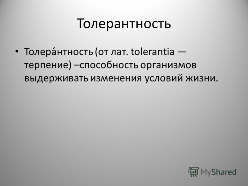 Толерантность Толера́нтность (от лат. tolerantia терпение) –способность организмов выдерживать изменения условий жизни.