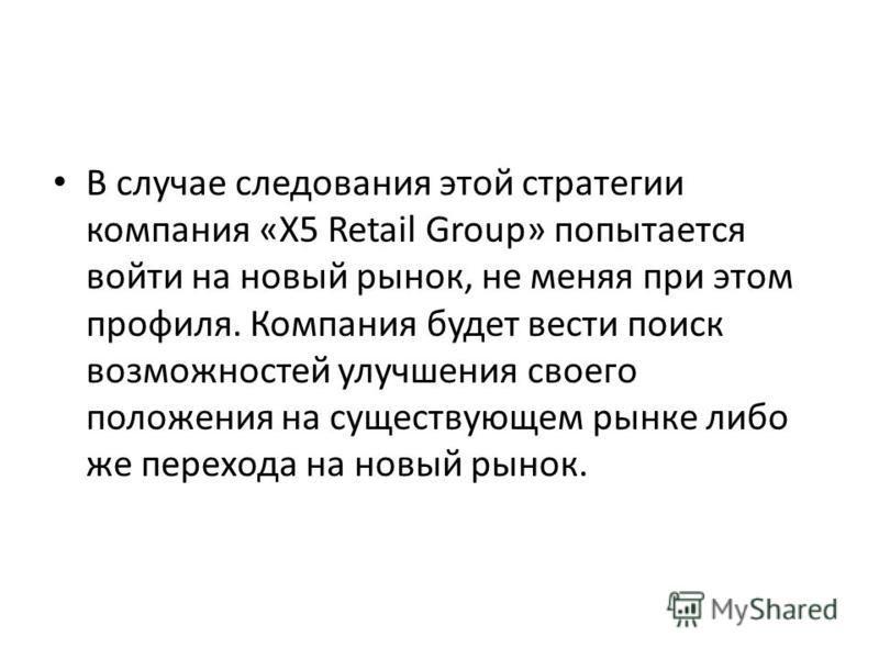 В случае следования этой стратегии компания «X5 Retail Group» попытается войти на новый рынок, не меняя при этом профиля. Компания будет вести поиск возможностей улучшения своего положения на существующем рынке либо же перехода на новый рынок.