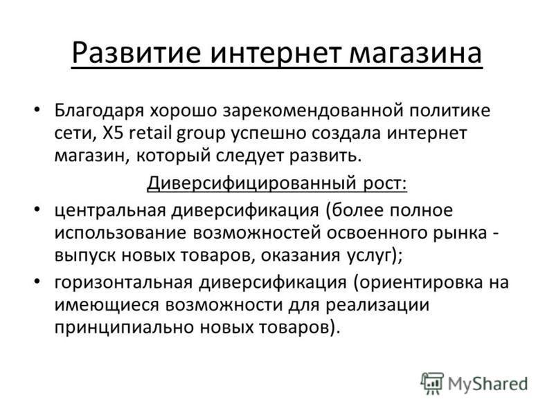 Развитие интернет магазина Благодаря хорошо зарекомендованной политике сети, X5 retail group успешно создала интернет магазин, который следует развить. Диверсифицированный рост: центральная диверсификация (более полное использование возможностей осво
