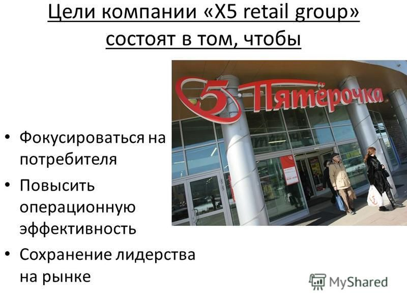 Цели компании «X5 retail group» состоят в том, чтобы Фокусироваться на потребителя Повысить операционную эффективность Сохранение лидерства на рынке