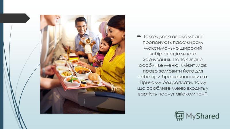 Також деякі авіакомпанії пропонують пасажирам максимально широкий вибір спеціального харчування. Це так зване особливе меню. Клієнт має право замовити його для себе при бронюванні квитка. Причому без доплати, тому що особливе меню входить у вартість