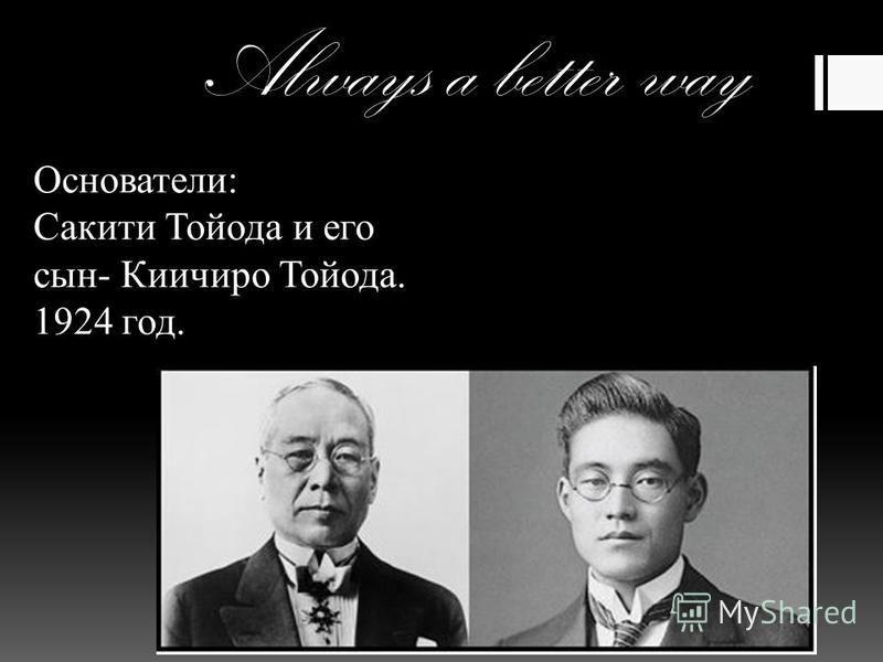 Always a better way Основатели: Сакити Тойода и его сын- Киичиро Тойода. 1924 год.