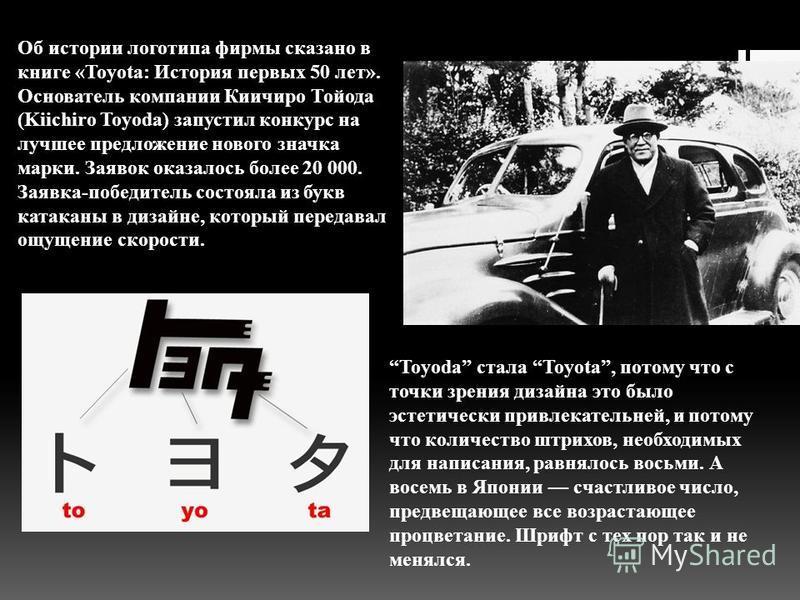 Об истории логотипа фирмы сказано в книге «Toyota: История первых 50 лет». Основатель компании Киичиро Тойода (Kiichiro Toyoda) запустил конкурс на лучшее предложение нового значка марки. Заявок оказалось более 20 000. Заявка-победитель состояла из б