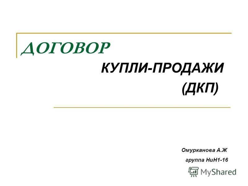 ДОГОВОР КУПЛИ-ПРОДАЖИ (ДКП) Омурканова А.Ж группа НиН1-16