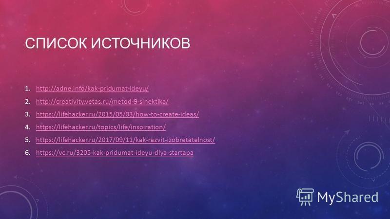 СПИСОК ИСТОЧНИКОВ 1.http://adne.info/kak-pridumat-ideyu/http://adne.info/kak-pridumat-ideyu/ 2.http://creativity.vetas.ru/metod-9-sinektika/http://creativity.vetas.ru/metod-9-sinektika/ 3.https://lifehacker.ru/2015/05/03/how-to-create-ideas/https://l