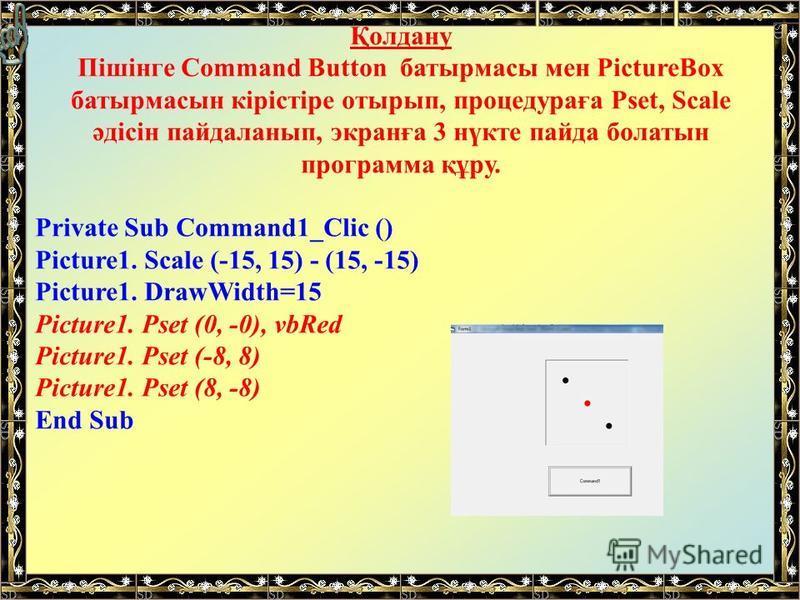 Қолдану Пішінге Command Button батырмасы мен PictureBox батырмасын кірістіре отырып, процедураға Pset, Scale әдісін пайдаланып, экранға 3 нүкте пайда болатын программа құру. Private Sub Command1_Clic () Picture1. Scale (-15, 15) - (15, -15) Picture1.