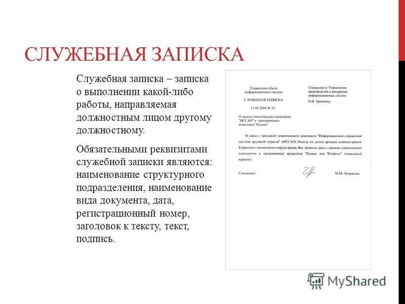 СЛУЖЕБНАЯ ЗАПИСКА Служебная записка – записка о выполнении какой-либо работы, направляемая должностным лицом другому должностному. Обязательными реквизитами служебной записки являются: наименование структурного подразделения, наименование вида докуме