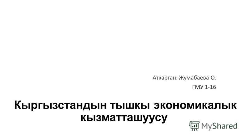 Кыргызстандын тышкы экономикалык кызматташуусу Аткарган: Жумабаева О. ГМУ 1-16