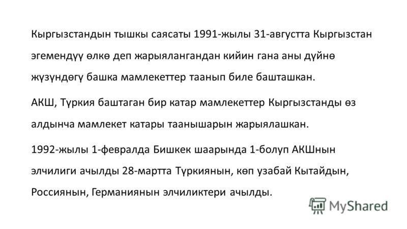 Кыргызстандын тышкы саясаты 1991-жилы 31-августта Кыргызстан эгемендүү өлкө деп жарыялангандан кийин гана анны дүйнө жүзүндөгү башка мамлекеттер тааннып биле башташкан. АКШ, Түркия баштаган бир катар мамлекеттер Кыргызстанды өз алдынча мамлекет катар