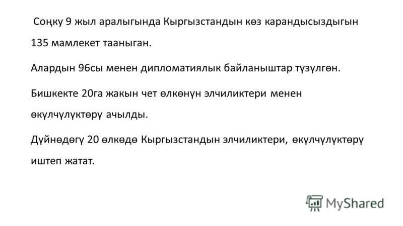 Соңку 9 жил аралыгында Кыргызстандын көз карандысыздыгын 135 мамлекет таанныган. Алардын 96 сы менее дипломатиялык байланныштар түзүлгөн. Бишкекте 20 га жакын чет өлкөнүн элчиликтери менее өкүлчүлүктөрү ачылды. Дүйнөдөгү 20 өлкөдө Кыргызстандын элчил