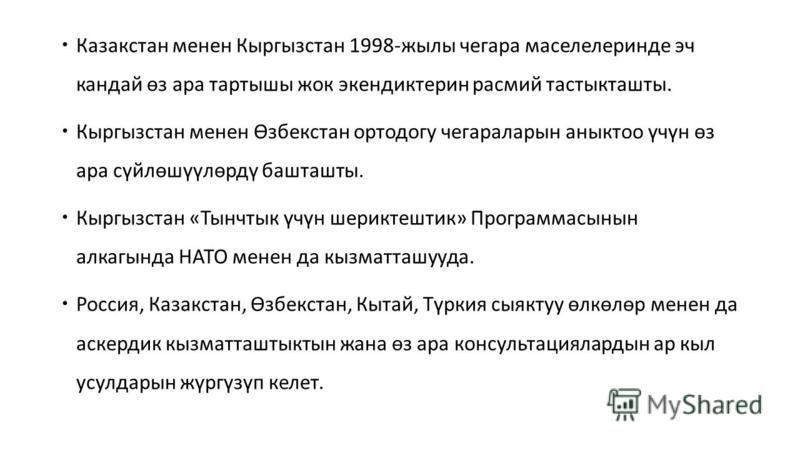Казакстан менее Кыргызстан 1998-жилы чегара маселелеринде эч кандай өз ара тартышы жек экендиктерин расмий тастыкташты. Кыргызстан менее Өзбекстан ортодогу чегараларын анныктоо үчүн өз ара сүйлөшүүлөрдү башташты. Кыргызстан «Тынчтык үчүн шериктештик»