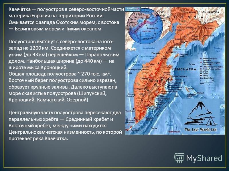 Камчатка полуостров в северо - восточной части материка Евразия на территории России. Омывается с запада Охотским морем, с востока Беринговым морем и Тихим океаном. Полуостров вытянут с северо - востока на юго - запад на 1200 км. Соединяется с матери