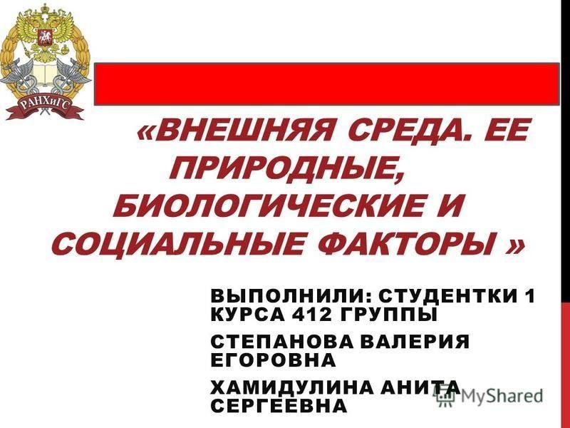 «ВНЕШНЯЯ СРЕДА. ЕЕ ПРИРОДНЫЕ, БИОЛОГИЧЕСКИЕ И СОЦИАЛЬНЫЕ ФАКТОРЫ » ВЫПОЛНИЛИ: СТУДЕНТКИ 1 КУРСА 412 ГРУППЫ СТЕПАНОВА ВАЛЕРИЯ ЕГОРОВНА ХАМИДУЛИНА АНИТА СЕРГЕЕВНА