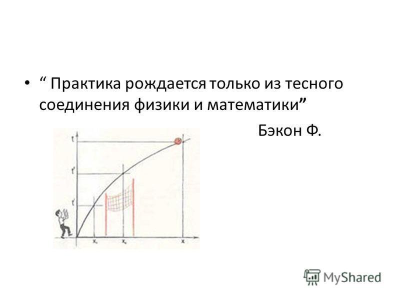 Практика рождается только из тесного соединения физики и математики Бэкон Ф.