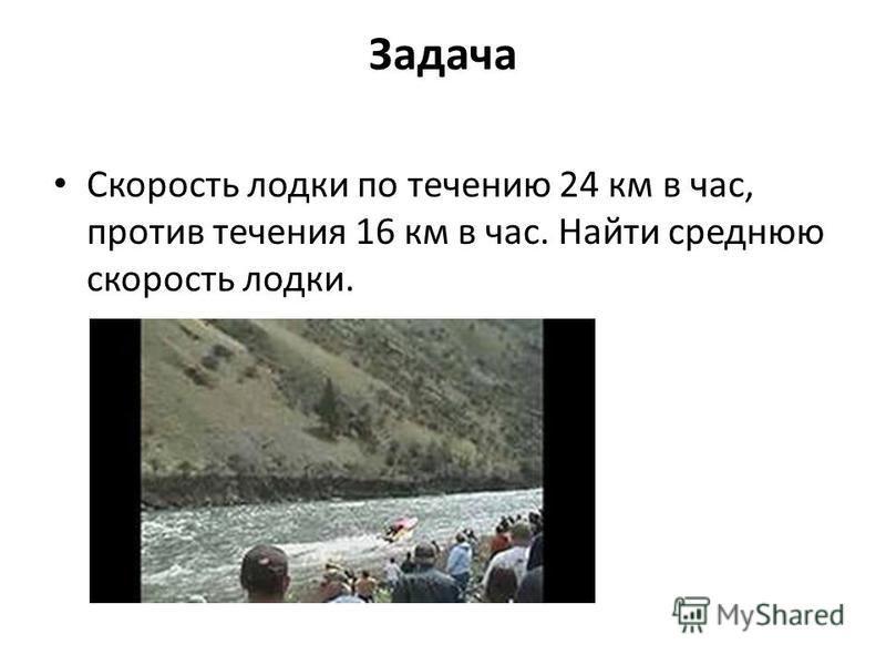 Задача Скорость лодки по течению 24 км в час, против течения 16 км в час. Найти среднюю скорость лодки.