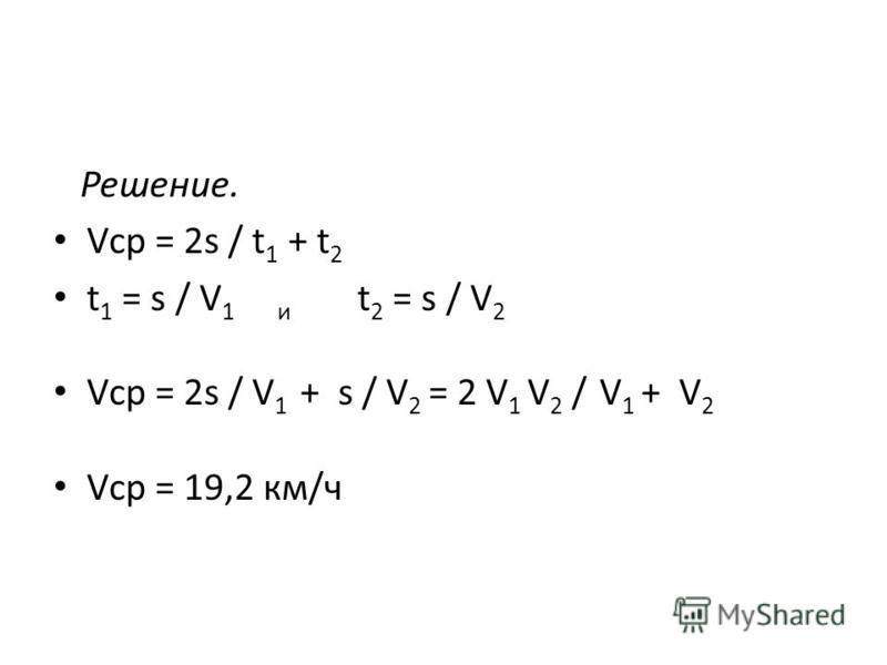 Решение. Vср = 2s / t 1 + t 2 t 1 = s / V 1 и t 2 = s / V 2 Vср = 2s / V 1 + s / V 2 = 2 V 1 V 2 / V 1 + V 2 Vср = 19,2 км/ч