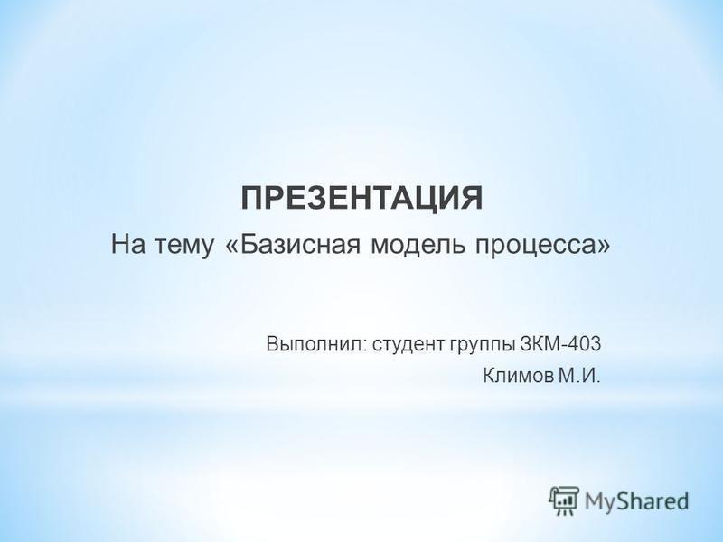 ПРЕЗЕНТАЦИЯ На тему «Базисная модель процесса» Выполнил: студент группы ЗКМ-403 Климов М.И.