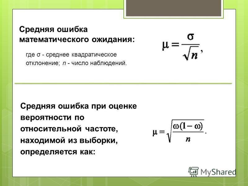 Средняя ошибка математического ожидания: где σ - среднее квадратическое отклонение; n - число наблюдений. Средняя ошибка при оценке вероятности по относительной частоте, находимой из выборки, определяется как: