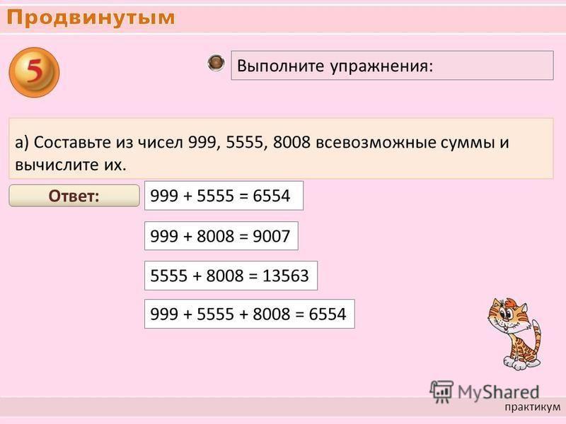 практикум Выполните упражнения: а) Составьте из чисел 999, 5555, 8008 всевозможные суммы и вычислите их. 999 + 5555 = 6554 Ответ: 999 + 8008 = 9007 5555 + 8008 = 13563 999 + 5555 + 8008 = 6554