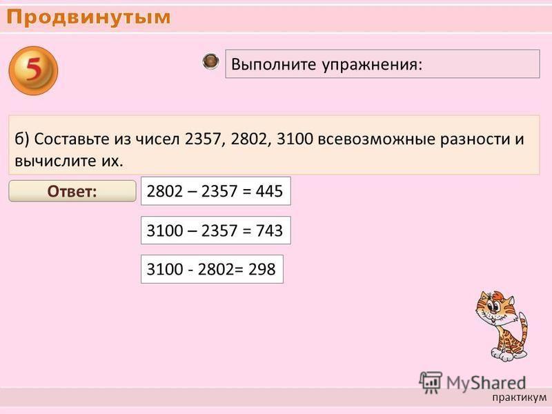 практикум Выполните упражнения: б) Составьте из чисел 2357, 2802, 3100 всевозможные разности и вычислите их. 2802 – 2357 = 445 Ответ: 3100 – 2357 = 743 3100 - 2802= 298
