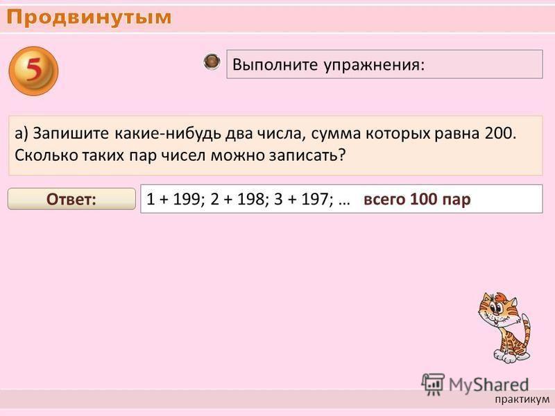 практикум Выполните упражнения: а) Запишите какие-нибудь два числа, сумма которых равна 200. Сколько таких пар чисел можно записать? 1 + 199; 2 + 198; 3 + 197; … всего 100 пар Ответ: