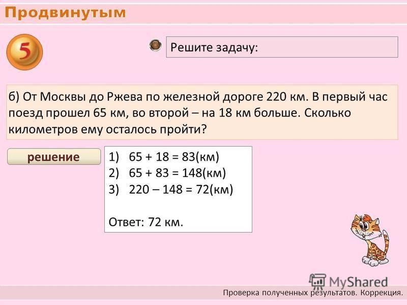 Проверка полученных результатов. Коррекция. Решите задачу: б) От Москвы до Ржева по железной дороге 220 км. В первый час поезд прошел 65 км, во второй – на 18 км больше. Сколько километров ему осталось пройти? 1)65 + 18 = 83(км) 2)65 + 83 = 148(км) 3