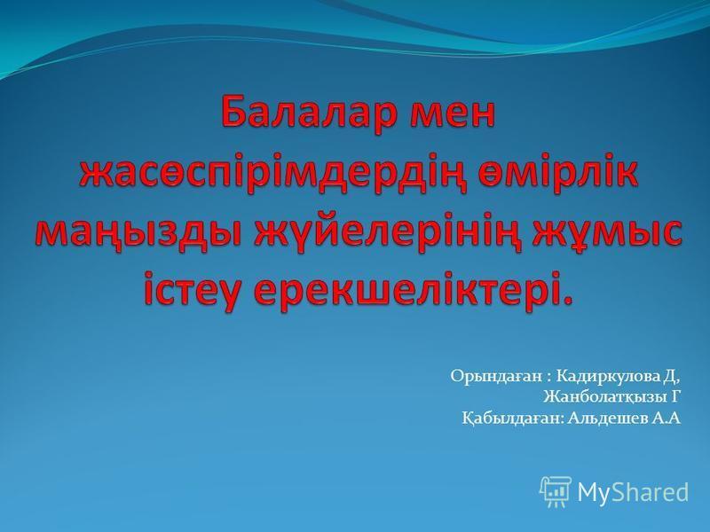 Орында ғ ан : Кадиркулова Д, Жанболат қ ызы Г Қ абылда ғ ан: Альдешев А.А