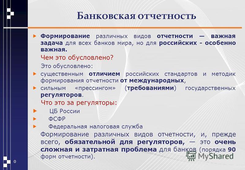 Банковская отчетность Формирование различных видов отчетности важная задача для всех банков мира, но для российских - особенно важная. Чем это обусловлено? Это обусловлено: существенным отличием российских стандартов и методик формирования отчетности