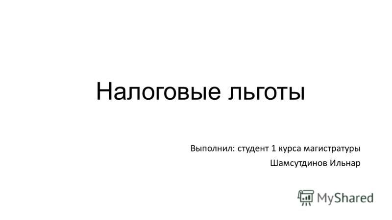 Налоговые льготы Выполнил: студент 1 курса магистратуры Шамсутдинов Ильнар