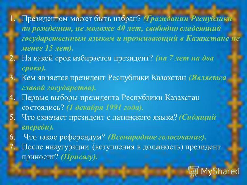 1. Президентом может быть избран? (Гражданин Республики по рождению, не моложе 40 лет, свободно владеющий государственным языком и проживающий в Казахстане не менее 15 лет). 2. На какой срок избирается президент? (на 7 лет на два срока). 3. Кем являе