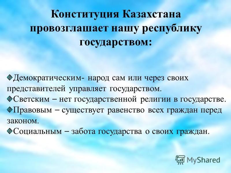 Конституция Казахстана провозглашает нашу республику государством: Демократическим- народ сам или через своих представителей управляет государством. Светским – нет государственной религии в государстве. Правовым – существует равенство всех граждан пе