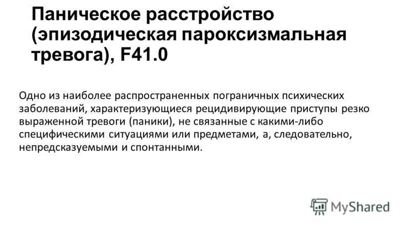 Паническое расстройство (эпизодическая пароксизмальная тревога), F41.0 Одно из наиболее распространенных пограничных психических заболеваний, характеризующиеся рецидивирующие приступы резко выраженной тревоги (паники), не связанные с какими-либо спец