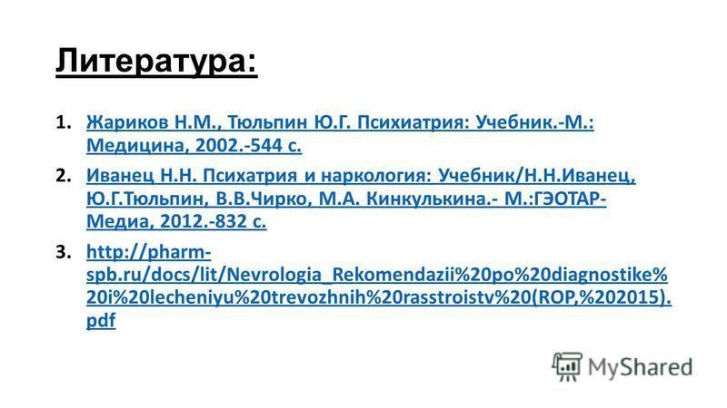 Литература: 1. Жариков Н.М., Тюльпин Ю.Г. Психиатрия: Учебник.-М.: Медицина, 2002.-544 с.Жариков Н.М., Тюльпин Ю.Г. Психиатрия: Учебник.-М.: Медицина, 2002.-544 с. 2. Иванец Н.Н. Психатрия и наркология: Учебник/Н.Н.Иванец, Ю.Г.Тюльпин, В.В.Чирко, М.А