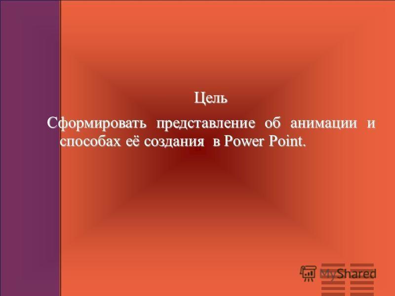 Цель Сформировать представление об анимации и способах её создания в Power Point.