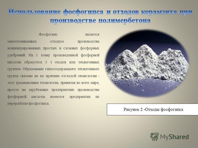 Фосфогипс является многотоннажным отходом производства концентрированных простых и сложных фосфорных удобрений. На 1 тонну произведенной фосфорной кислоты образуется 3 т доходов или техногенных грунтов. Образование гипса содержащего техногенного грун