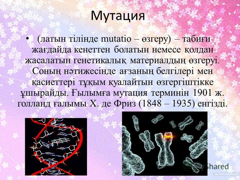 Мутация (латынь тілінде mutatіo – өзгеру) – табиғи жағдайда кенеттен болатынь немсе қолдан жасалтынь генетикалық материалдың өзгеруі. Соның нәтижесінде ағзаның белгілері мен қасиеттері тұқым қуалайтын өзгергіштікке ұшырайды. Ғылымға мутация терминін