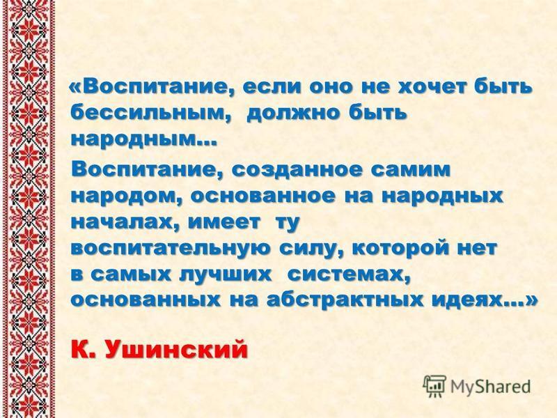 «Воспитание, если оно не хочет быть бессильным, должно быть народным… Воспитание, созданное самим народом, основанное на народных началах, имеет ту воспитательную силу, которой нет в самых лучших системах, основанных на абстрактных идеях…» К. Ушински