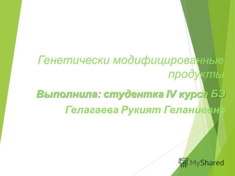 Генетически модификациированные продукты Выполнила: студентка IV курса БЭ Гелагаева Рукият Геланиевна
