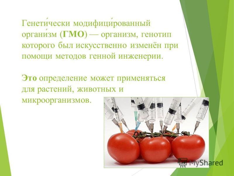 Генети́чески модификации́рованный органы́зм (ГМО) органызм, генотип которого был искусственно изменён при помощи методов генной инженерии. Это определение может применяться для растений, животных и микроорганызмов.
