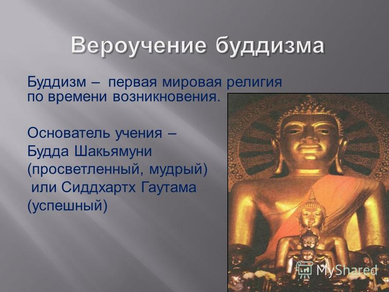 Буддизм – первая мировая религия по времени возникновения. Основатель учения – Будда Шакьямуни ( просветленный, мудрый ) или Сиддхартх Гаутама ( успешный )