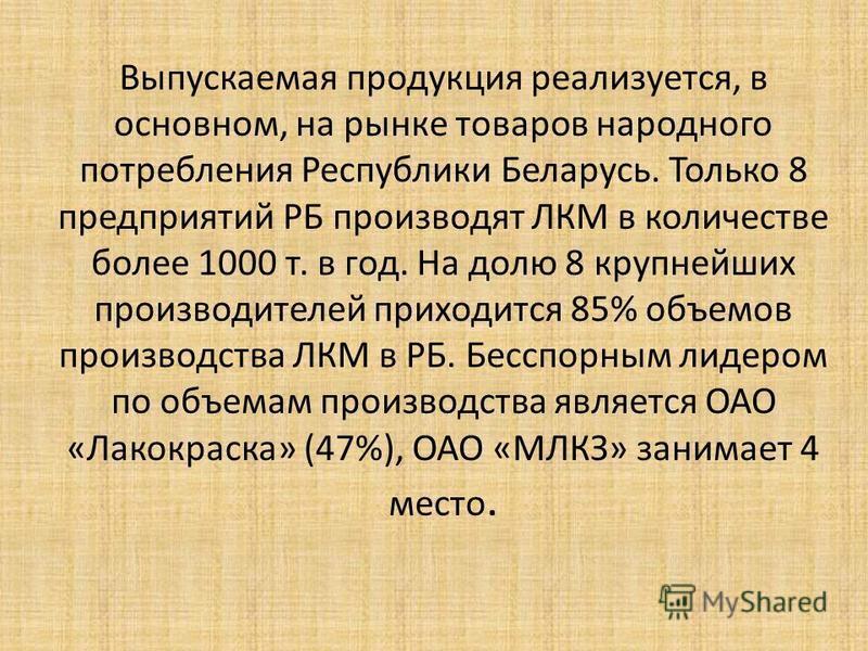 Выпускаемая продукция реализуется, в основном, на рынке товаров народного потребления Республики Беларусь. Только 8 предприятий РБ производят ЛКМ в количестве более 1000 т. в год. На долю 8 крупнейших производителей приходится 85% объемов производств