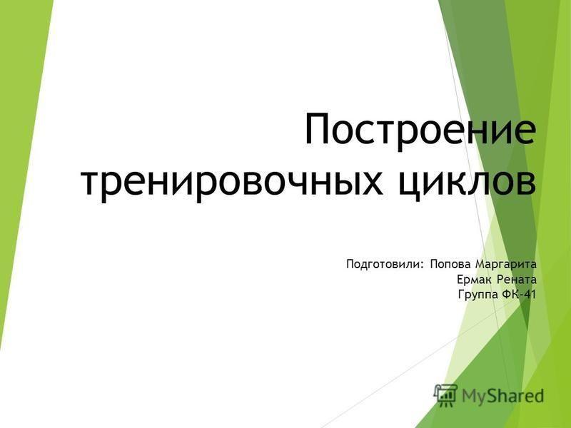 Построение тренировочных циклов Подготовили: Попова Маргарита Ермак Рената Группа ФК-41