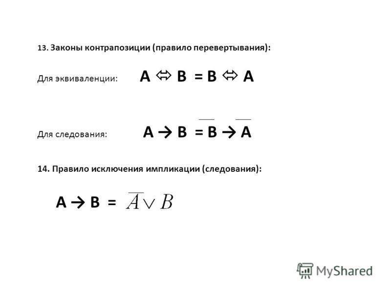 13. Законы контрапозиции (правило перевертывания): Для эквиваленции: А В = В А Для следования: А В = В А 14. Правило исключения импликации (следования): А В =