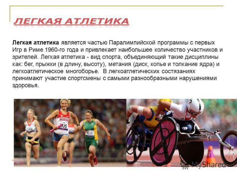 Легкая атлетика является частью Паралимпийской программы с первых Игр в Риме 1960-го года и привлекает наибольшее количество участников и зрителей. Легкая атлетика - вид спорта, объединяющий такие дисциплины как: бег, прыжки (в длину, высоту), метани