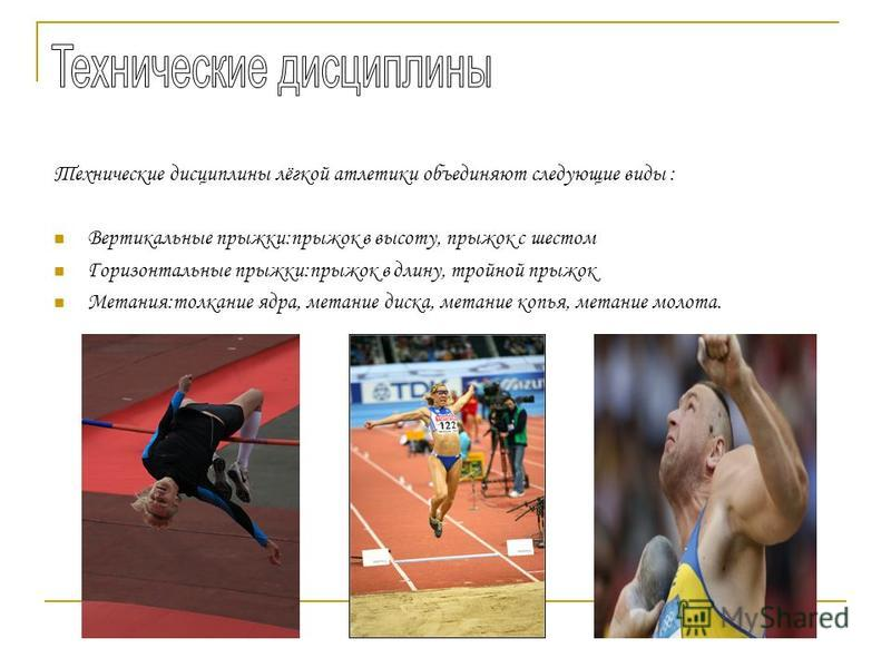 Технические дисциплины лёгкой атлетики объединяют следующие виды : Вертикальные прыжки:прыжок в высоту, прыжок с шестом Горизонтальные прыжки:прыжок в длину, тройной прыжок Метания:толкание ядра, метание диска, метание копья, метание молота.