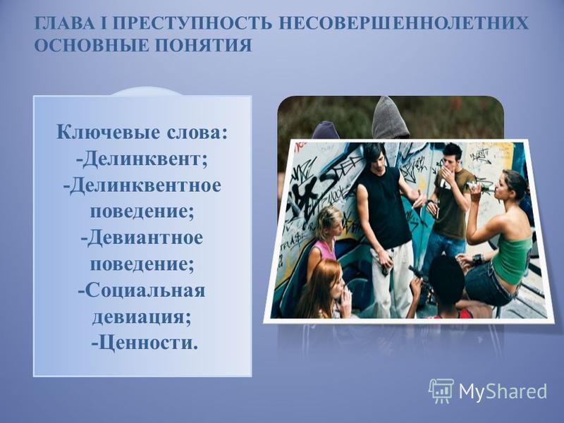 ГЛАВА I ПРЕСТУПНОСТЬ НЕСОВЕРШЕННОЛЕТНИХ ОСНОВНЫЕ ПОНЯТИЯ В последние годы в России значительно повысился уровень подростковой преступности. На сегодняшний день большое влияние привлекает проблема девиантного поведения. Ключевые слова: -Делинквент; -Д