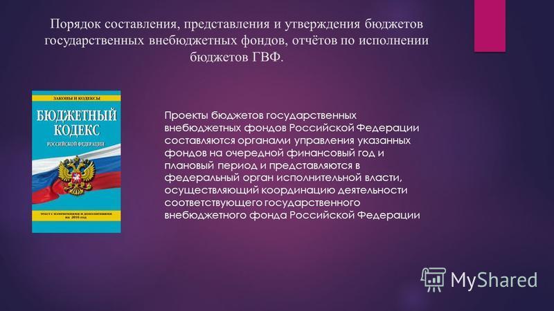 Порядок составления, представления и утверждения бюджетов государственных внебюджетных фондов, отчётов по исполнении бюджетов ГВФ. Проекты бюджетов государственных внебюджетных фондов Российской Федерации составляются органами управления указанных фо
